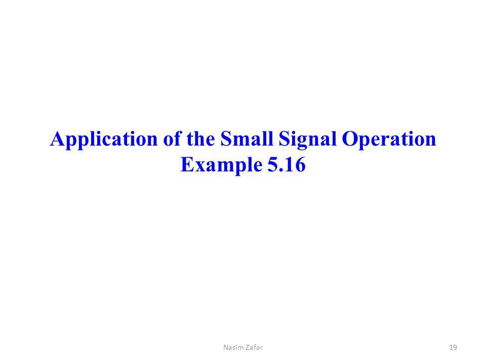 Application of the Small Signal Operation Example 5.16 Nasim Zafar19