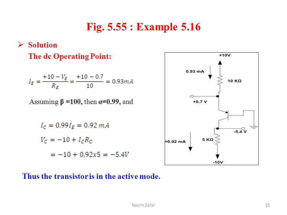 Fig. 5.55 : Example 5.16  Solution The dc Operating Point: Nasim Zafar25 Assuming β =100, then α=0.99, and Thus the transistor is in the active mode.