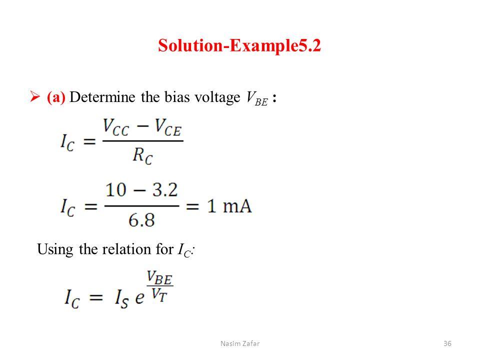 Solution-Example5.2  (a) Determine the bias voltage V BE : Using the relation for I C : 36Nasim Zafar
