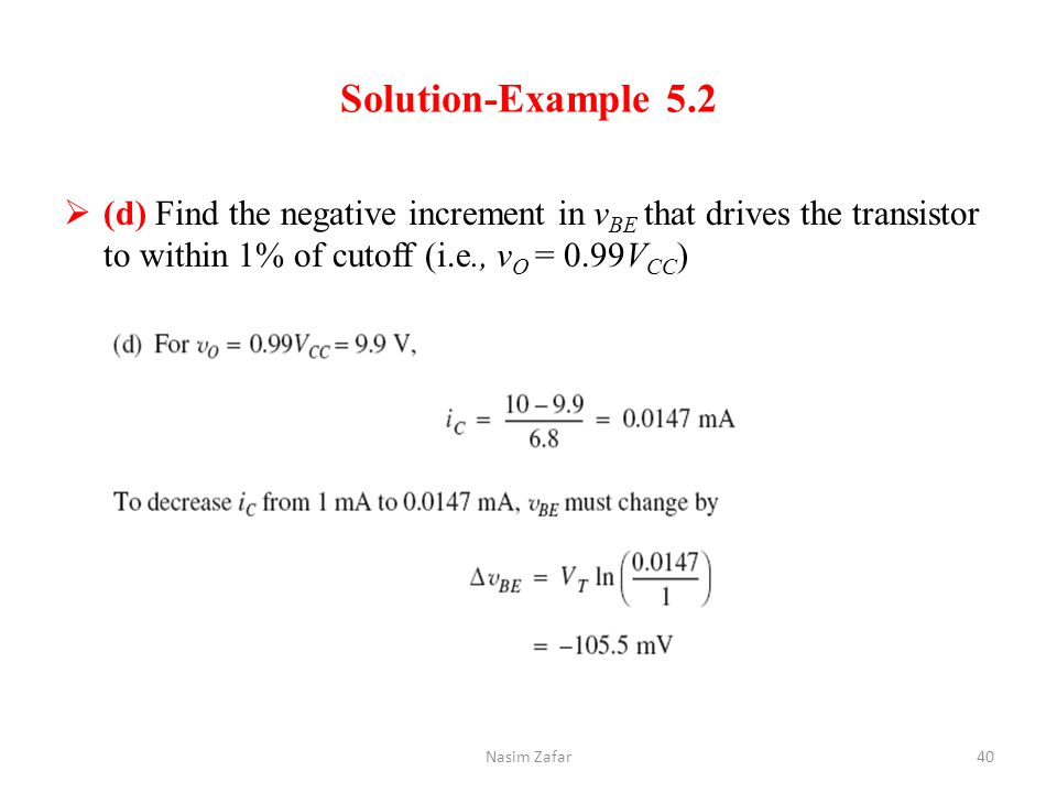 Solution-Example 5.2  (d) Find the negative increment in v BE that drives the transistor to within 1% of cutoff (i.e., v O = 0.99V CC ) Nasim Zafar40