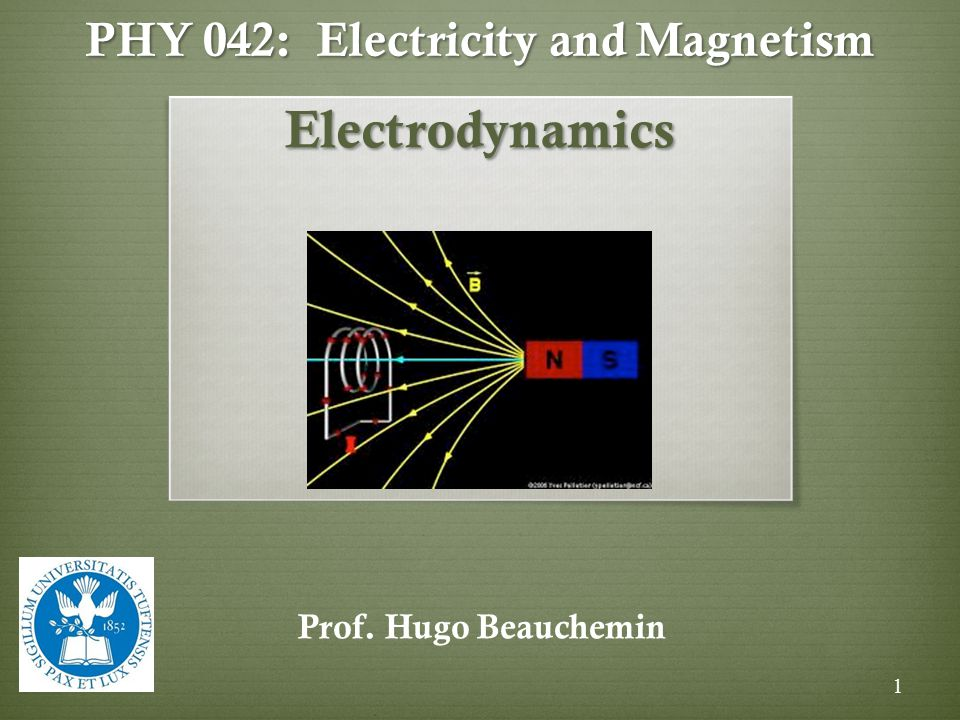PHY 042: Electricity and Magnetism Electrodynamics Prof. Hugo Beauchemin 1
