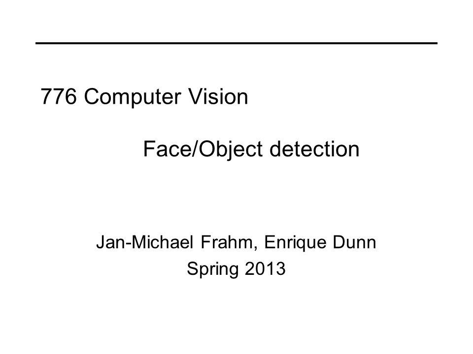 776 Computer Vision Jan-Michael Frahm, Enrique Dunn Spring 2013 Face/Object detection