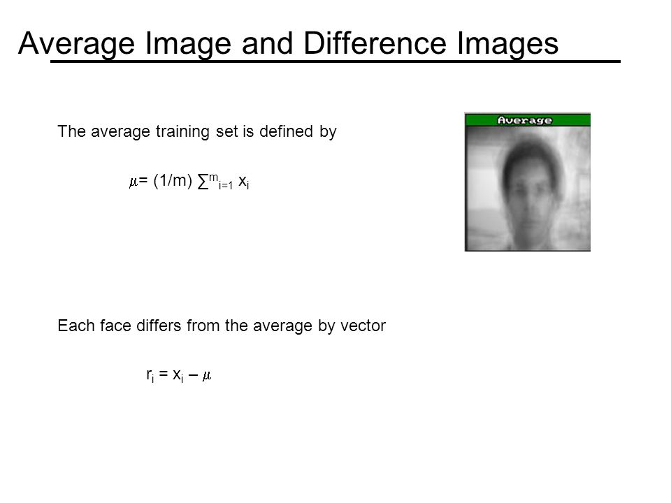 Average Image and Difference Images The average training set is defined by  = (1/m) ∑ m i=1 x i Each face differs from the average by vector r i = x i – 