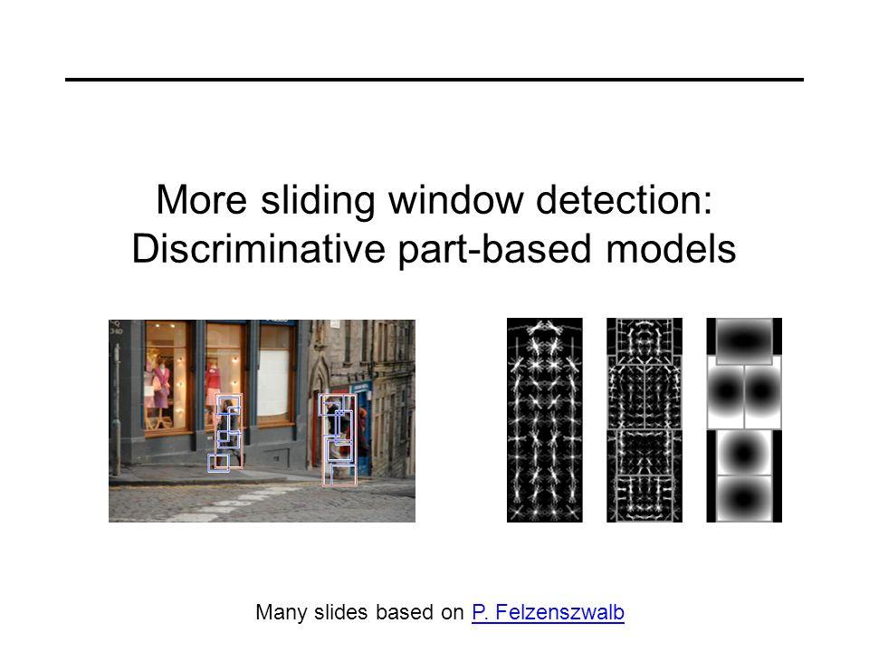 More sliding window detection: Discriminative part-based models Many slides based on P.