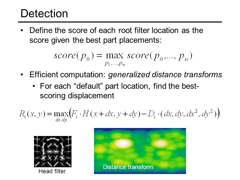Detection Define the score of each root filter location as the score given the best part placements: Efficient computation: generalized distance transforms For each default part location, find the best- scoring displacement Head filter Head filter responsesDistance transform