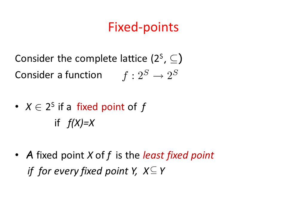 Fixed-points Consider the complete lattice (2 S, µ ) Consider a function X 2 2 S if a fixed point of f if f(X)=X A fixed point X of f is the least fixed point if for every fixed point Y, X Y µ
