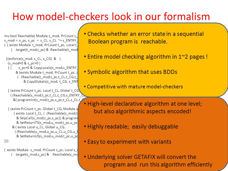 How model-checkers look in our formalism mu bool Reachable( Module s_mod, PrCount s_pc, Local s_CL, Global s_CG, Local s_ENTRY_CL, Global s_ENTRY_CG) s_mod < s_pc, s_pc < s_CL, s_CL ~+ s_ENTRY_CL, s_CL < s_CG, s_CG ~+ s_ENTRY_CG /* BDD ordering */ ( ( exists Module t_mod, PrCount t_pc, Local t_CL, Global t_CG, Local t_ENTRY_CL, Global t_ENTRY_CG.