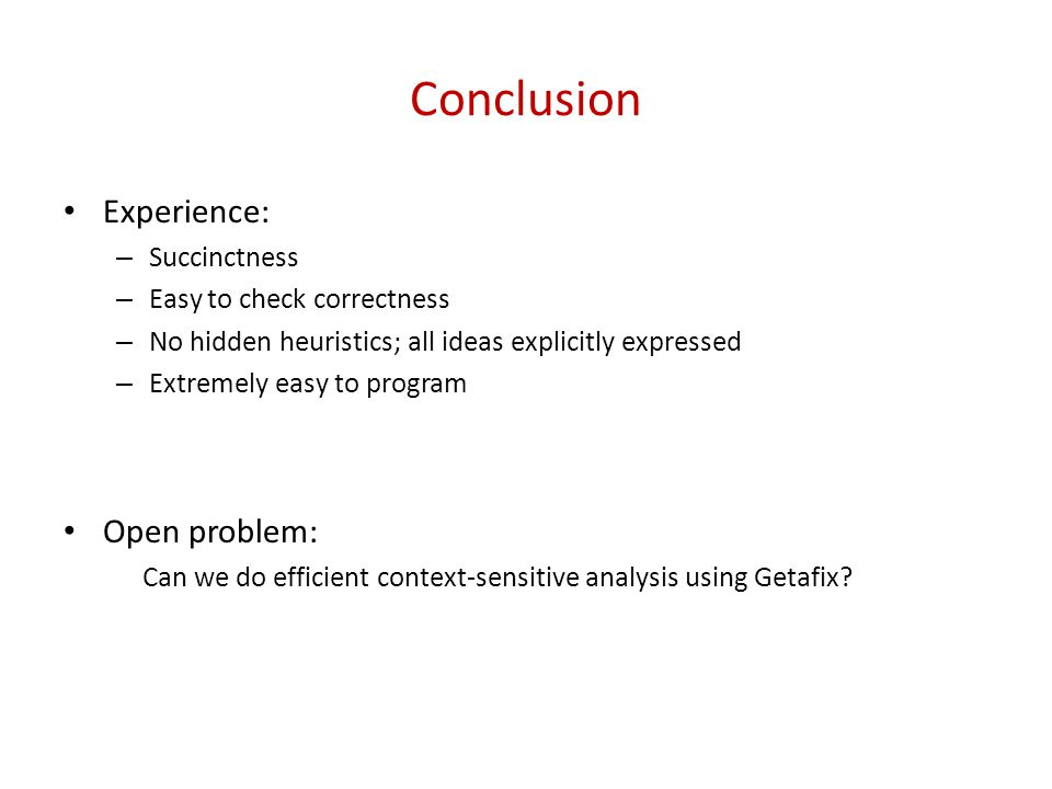 Conclusion Experience: – Succinctness – Easy to check correctness – No hidden heuristics; all ideas explicitly expressed – Extremely easy to program Open problem: Can we do efficient context-sensitive analysis using Getafix