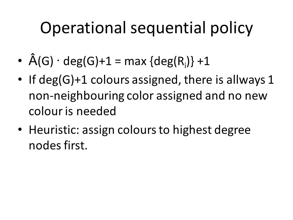 Operational sequential policy (G) · deg(G)+1 = max {deg(R i )} +1 If deg(G)+1 colours assigned, there is allways 1 non-neighbouring color assigned and no new colour is needed Heuristic: assign colours to highest degree nodes first.