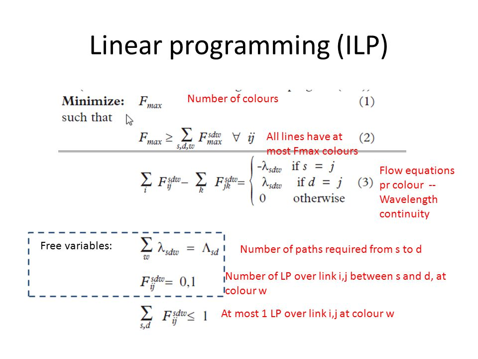 Linear programming (ILP) Number of colours All lines have at most Fmax colours Flow equations pr colour -- Wavelength continuity Number of paths required from s to d Number of LP over link i,j between s and d, at colour w At most 1 LP over link i,j at colour w Free variables: