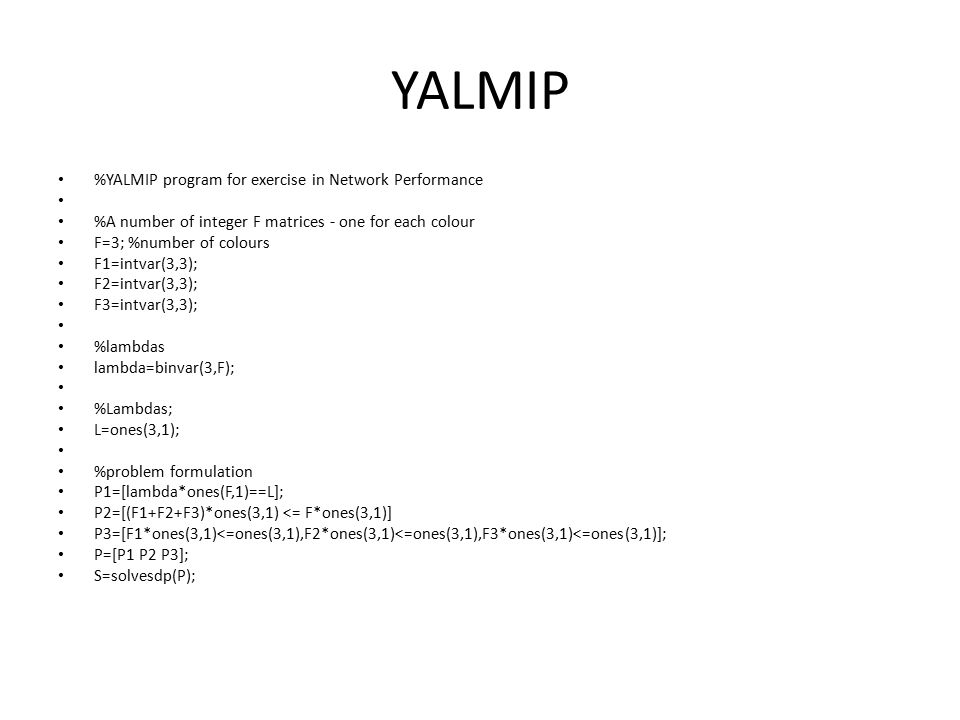 YALMIP %YALMIP program for exercise in Network Performance %A number of integer F matrices - one for each colour F=3; %number of colours F1=intvar(3,3