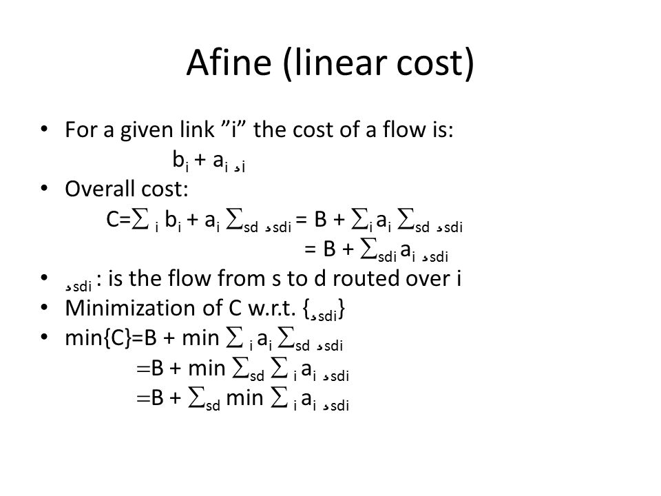 Afine (linear cost) For a given link i the cost of a flow is: b i + a i ¸ i Overall cost: C=  i b i + a i  sd ¸ sdi =  B +  i a i  sd ¸ sdi =  B +  sdi a i ¸ sdi ¸ sdi : is the flow from s to d routed over i Minimization of C w.r.t.