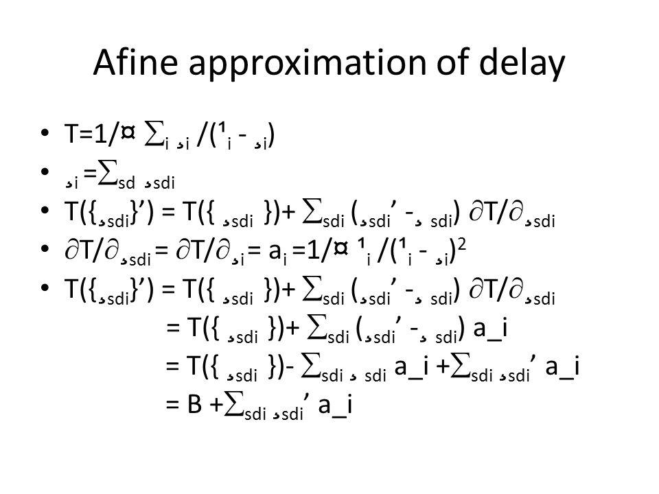 Afine approximation of delay T=1/ ¤  i ¸ i /( ¹ i - ¸ i ) ¸ i =  sd ¸ sdi T({ ¸ sdi }') = T({ ¸ sdi })+  sdi ( ¸ sdi ' - ¸ sdi )  T/  ¸ sdi  T/  ¸ sdi =  T/  ¸ i = a i =1/ ¤ ¹ i /( ¹ i - ¸ i ) 2 T({ ¸ sdi }') = T({ ¸ sdi })+  sdi ( ¸ sdi ' - ¸ sdi )  T/  ¸ sdi = T({ ¸ sdi })+  sdi ( ¸ sdi ' - ¸ sdi ) a_i = T({ ¸ sdi })-  sdi ¸ sdi a_i +  sdi ¸ sdi ' a_i = B +  sdi ¸ sdi ' a_i