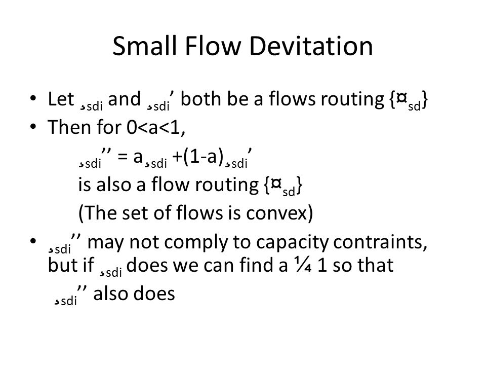 Small Flow Devitation Let ¸ sdi and ¸ sdi ' both be a flows routing { ¤ sd } Then for 0<a<1, ¸ sdi '' = a ¸ sdi +(1-a) ¸ sdi ' is also a flow routing { ¤ sd } (The set of flows is convex) ¸ sdi '' may not comply to capacity contraints, but if ¸ sdi does we can find a ¼ 1 so that ¸ sdi '' also does