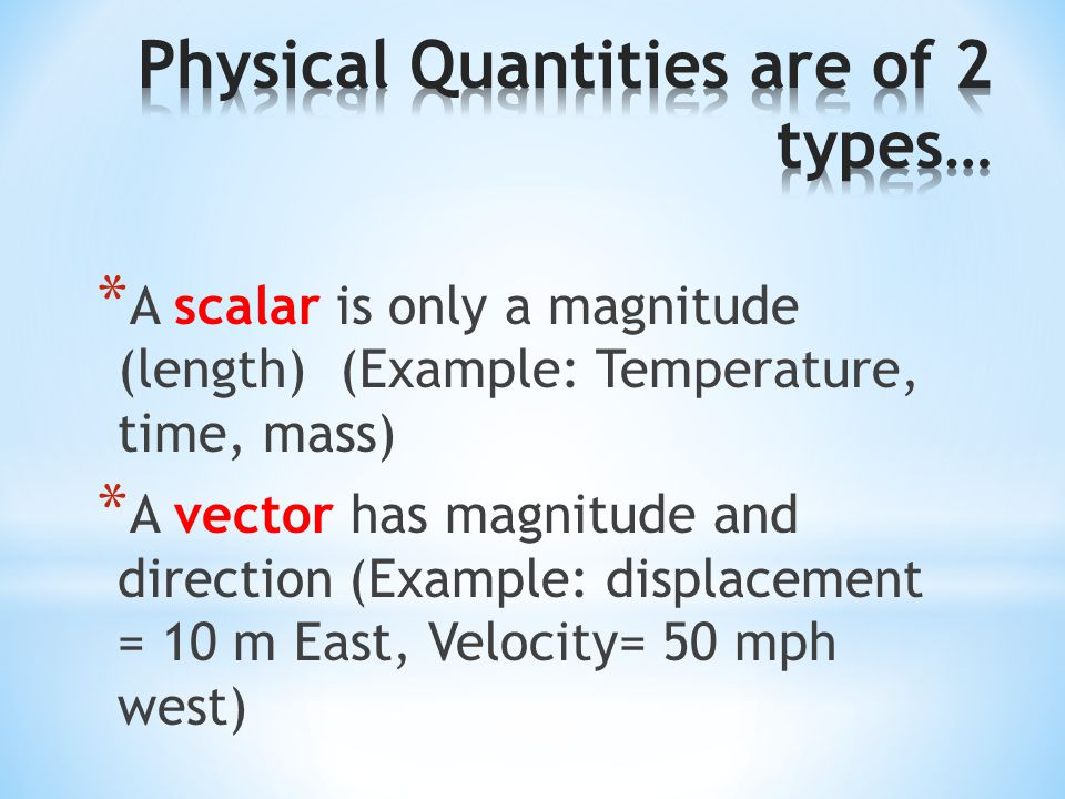 * A scalar is only a magnitude (length) (Example: Temperature, time, mass) * A vector has magnitude and direction (Example: displacement = 10 m East,