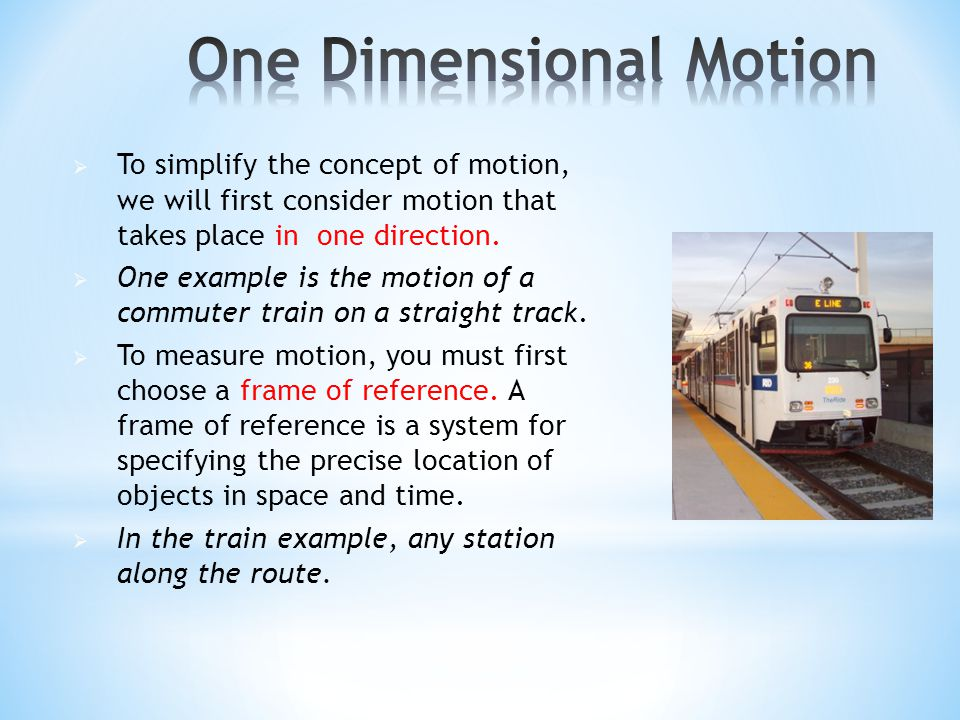  To simplify the concept of motion, we will first consider motion that takes place in one direction.  One example is the motion of a commuter train
