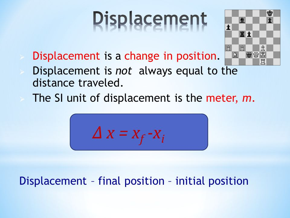  Displacement is a change in position.  Displacement is not always equal to the distance traveled.  The SI unit of displacement is the meter, m. ∆