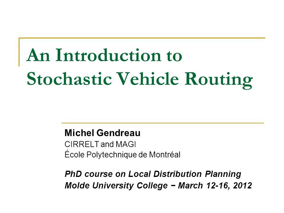 An Introduction to Stochastic Vehicle Routing Michel Gendreau CIRRELT and MAGI École Polytechnique de Montréal PhD course on Local Distribution Planning Molde University College − March 12-16, 2012
