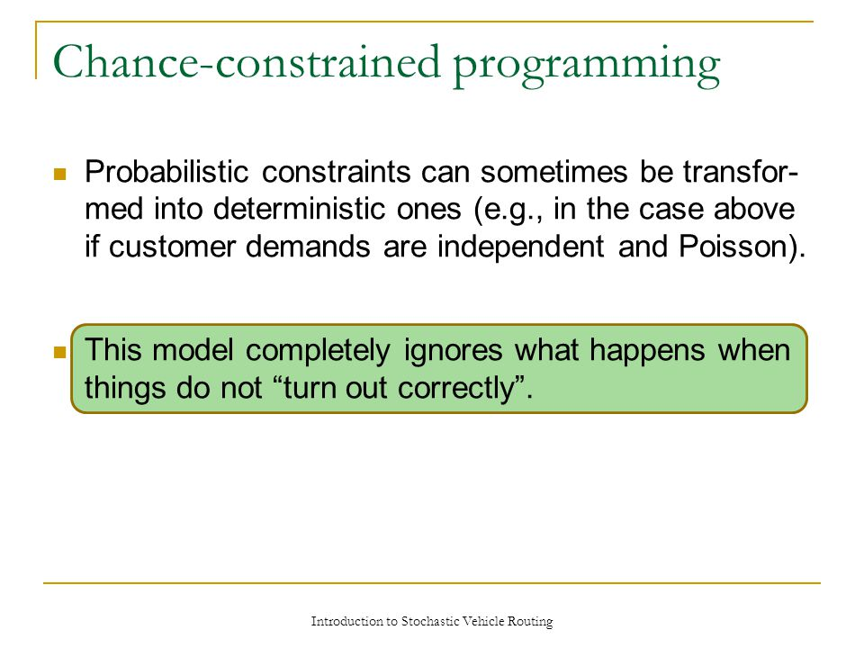 Probabilistic constraints can sometimes be transfor- med into deterministic ones (e.g., in the case above if customer demands are independent and Poisson).
