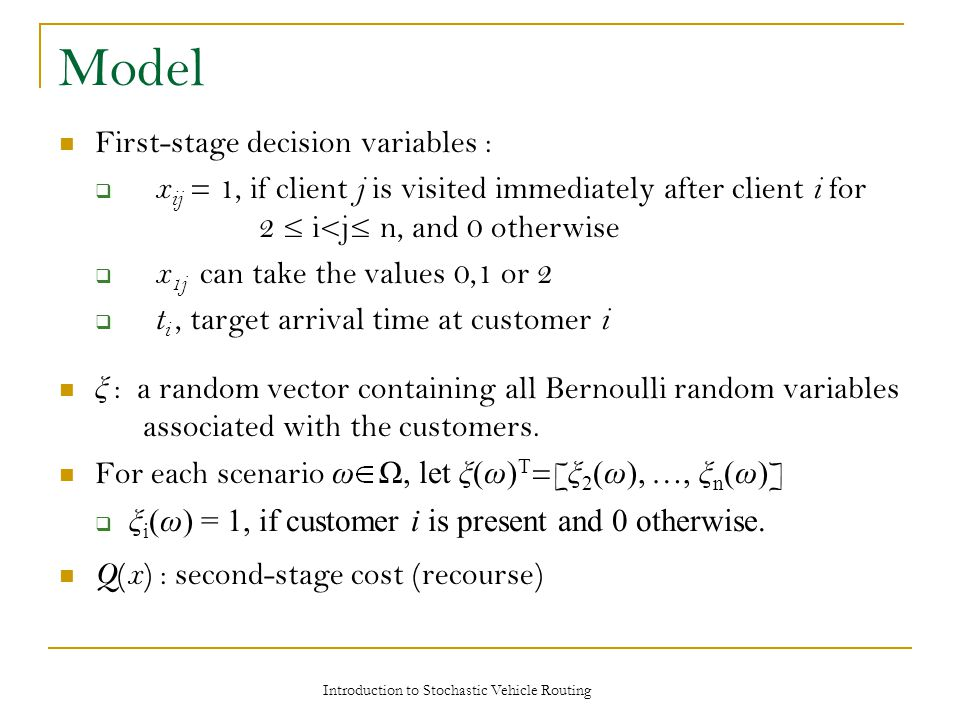 Model First-stage decision variables :  x ij = 1, if client j is visited immediately after client i for 2 ≤ i<j≤ n, and 0 otherwise  x 1j can take t