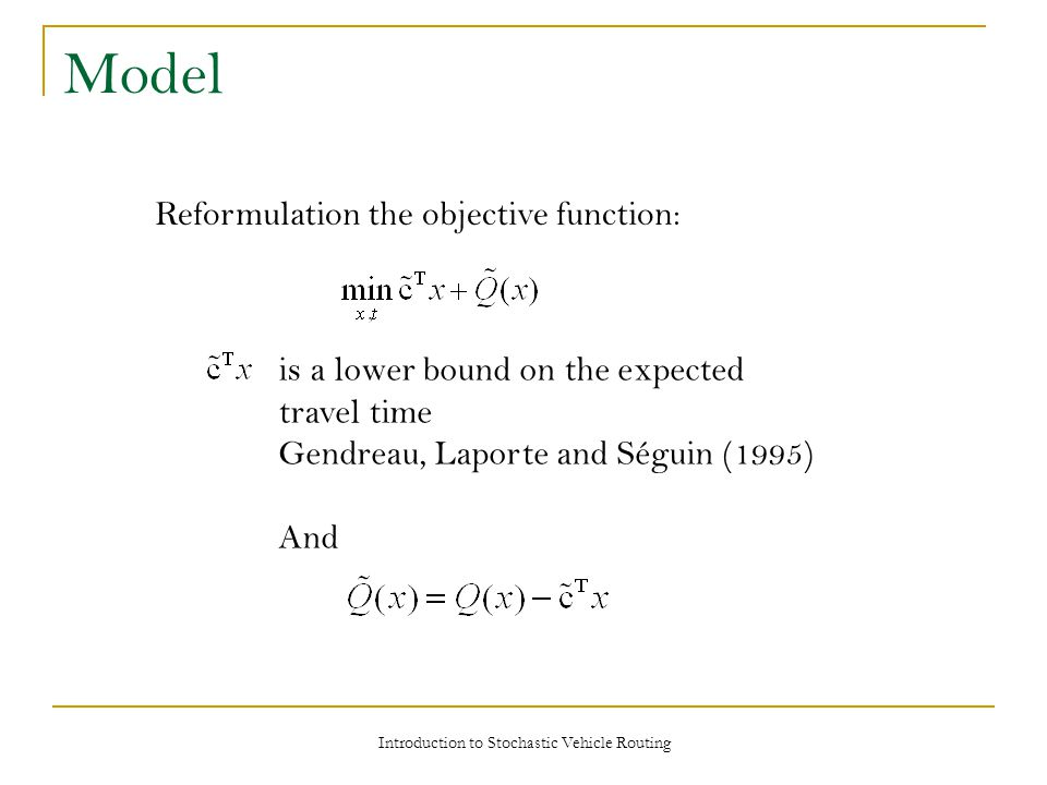 Model Introduction to Stochastic Vehicle Routing Reformulation the objective function: is a lower bound on the expected travel time Gendreau, Laporte and Séguin (1995) And