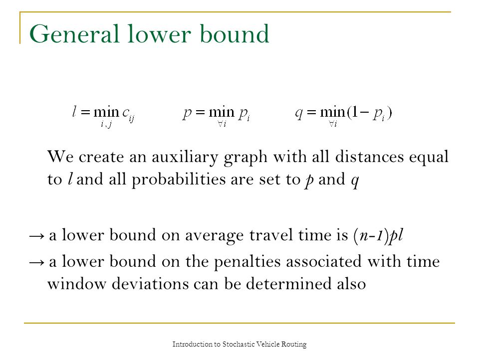 General lower bound We create an auxiliary graph with all distances equal to l and all probabilities are set to p and q → a lower bound on average travel time is ( n-1 ) pl → a lower bound on the penalties associated with time window deviations can be determined also Introduction to Stochastic Vehicle Routing