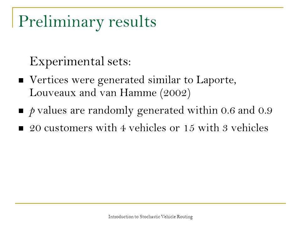Preliminary results Experimental sets: Vertices were generated similar to Laporte, Louveaux and van Hamme (2002) p values are randomly generated within 0.6 and 0.9 20 customers with 4 vehicles or 15 with 3 vehicles Introduction to Stochastic Vehicle Routing