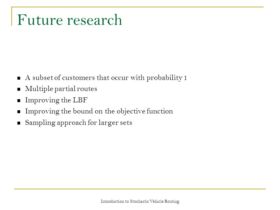 Future research A subset of customers that occur with probability 1 Multiple partial routes Improving the LBF Improving the bound on the objective function Sampling approach for larger sets Introduction to Stochastic Vehicle Routing