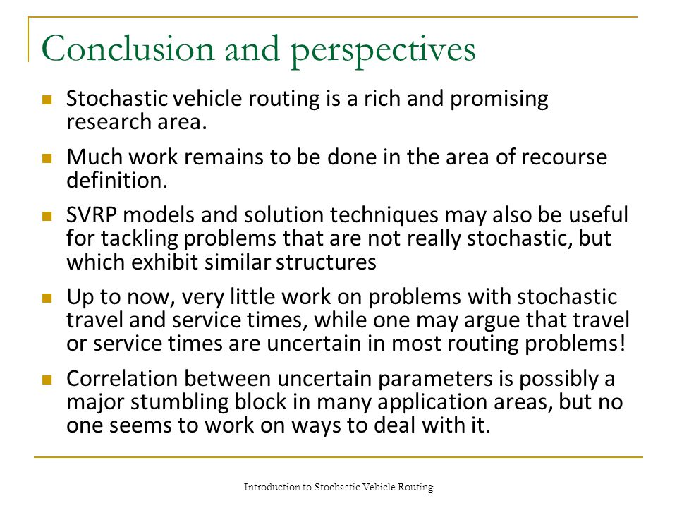 Introduction to Stochastic Vehicle Routing Conclusion and perspectives Stochastic vehicle routing is a rich and promising research area.