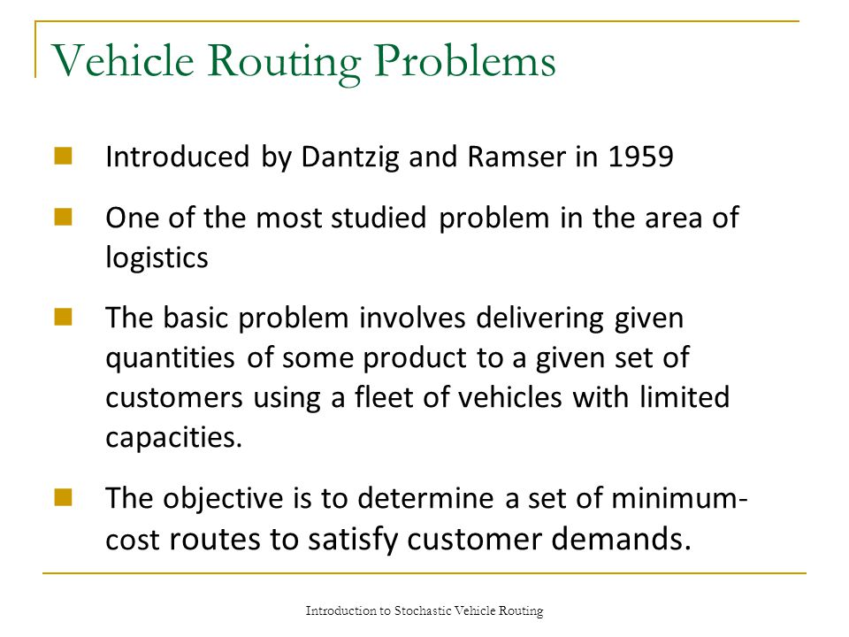 Introduction to Stochastic Vehicle Routing Vehicle Routing Problems Introduced by Dantzig and Ramser in 1959 One of the most studied problem in the area of logistics The basic problem involves delivering given quantities of some product to a given set of customers using a fleet of vehicles with limited capacities.