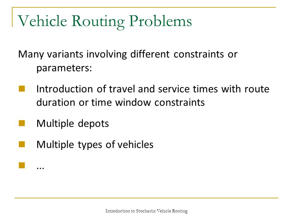 Introduction to Stochastic Vehicle Routing Vehicle Routing Problems Many variants involving different constraints or parameters: Introduction of travel and service times with route duration or time window constraints Multiple depots Multiple types of vehicles...