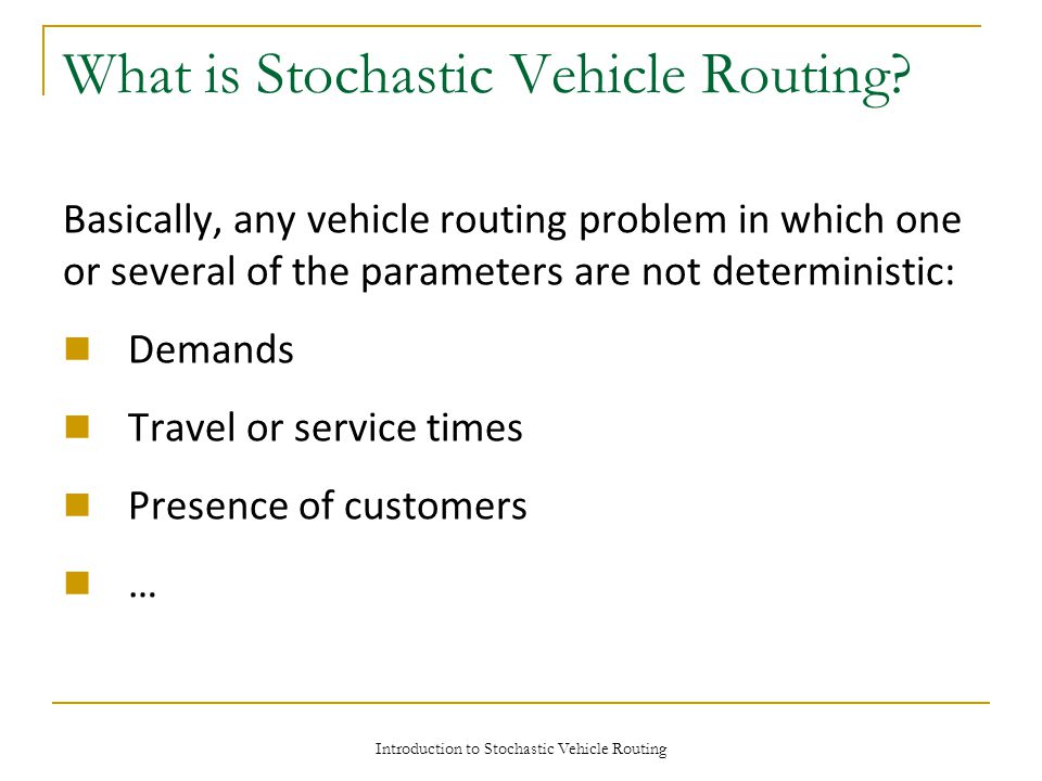 Introduction to Stochastic Vehicle Routing What is Stochastic Vehicle Routing? Basically, any vehicle routing problem in which one or several of the p