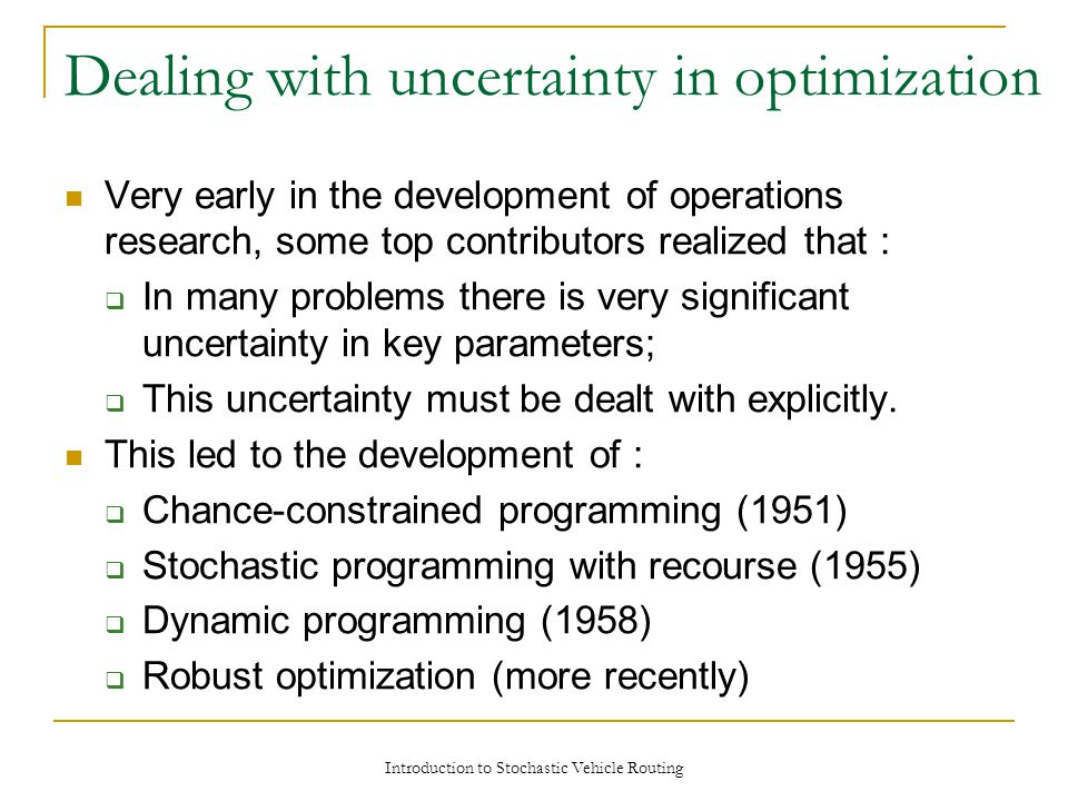 Dealing with uncertainty in optimization Very early in the development of operations research, some top contributors realized that :  In many problems there is very significant uncertainty in key parameters;  This uncertainty must be dealt with explicitly.