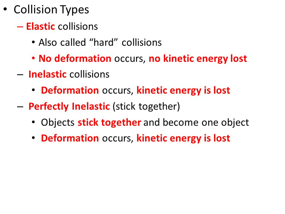 "Collision Types – Elastic collisions Also called ""hard"" collisions No deformation occurs, no kinetic energy lost – Inelastic collisions Deformation oc"