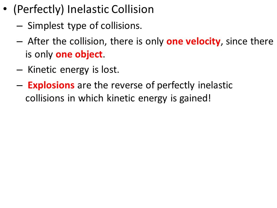 (Perfectly) Inelastic Collision – Simplest type of collisions. – After the collision, there is only one velocity, since there is only one object. – Ki