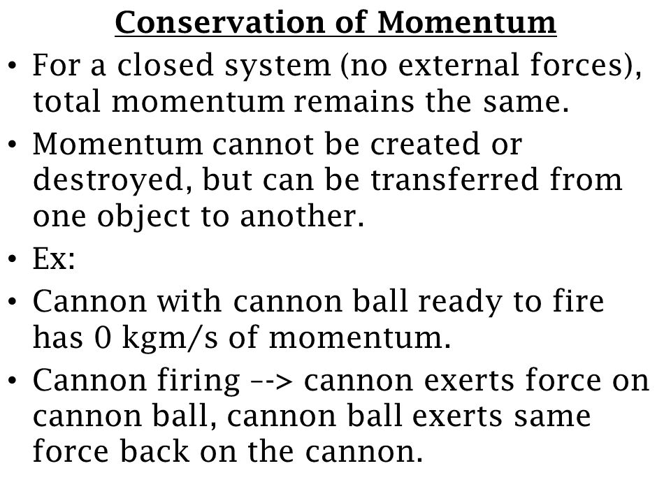 Conservation of Momentum For a closed system (no external forces), total momentum remains the same. Momentum cannot be created or destroyed, but can b