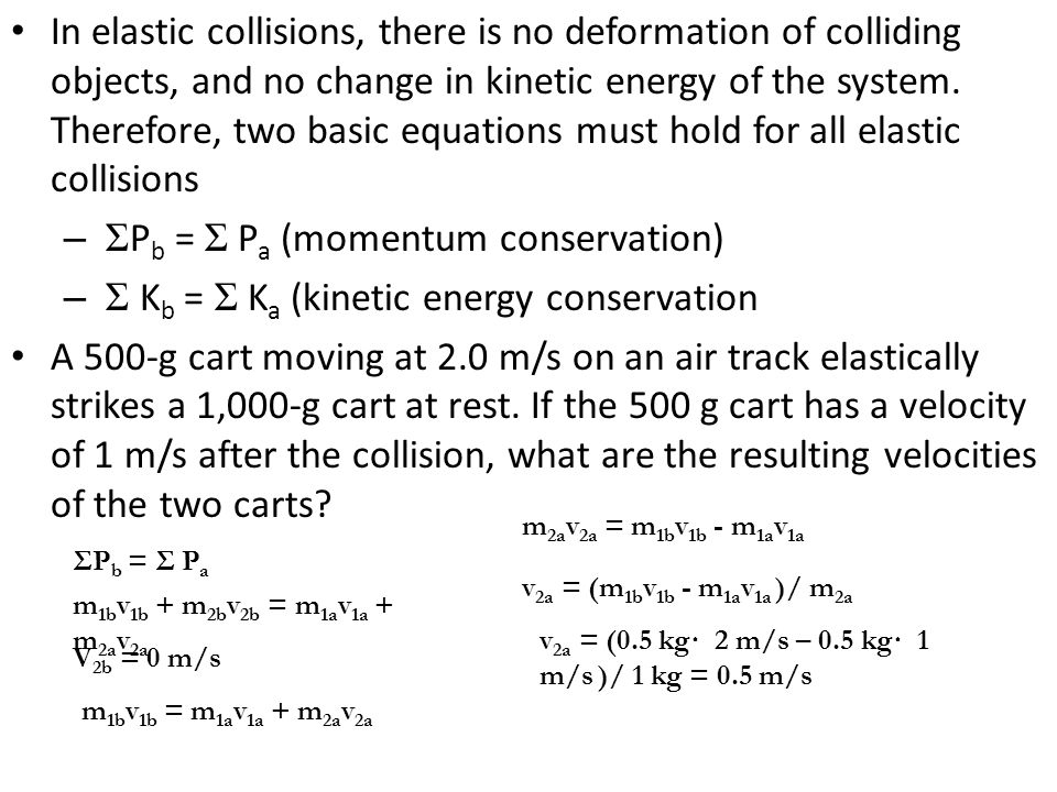 In elastic collisions, there is no deformation of colliding objects, and no change in kinetic energy of the system. Therefore, two basic equations mus