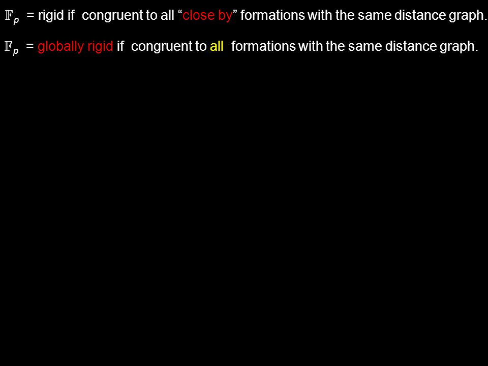 F p = globally rigid if congruent to all formations with the same distance graph.