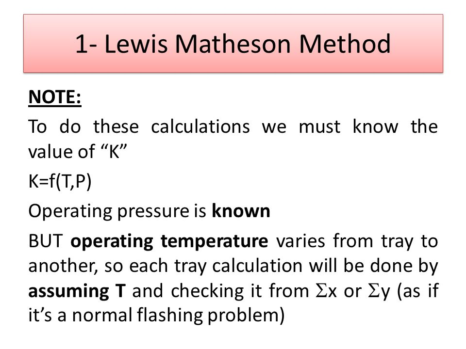 "1- Lewis Matheson Method NOTE: To do these calculations we must know the value of ""K"" K=f(T,P) Operating pressure is known BUT operating temperature v"