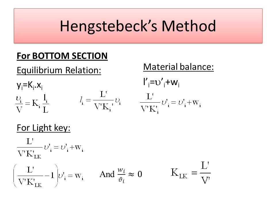 Hengstebeck's Method For BOTTOM SECTION Equilibrium Relation: y i =K i.x i For Light key: Material balance: l' i =  ' i +w i