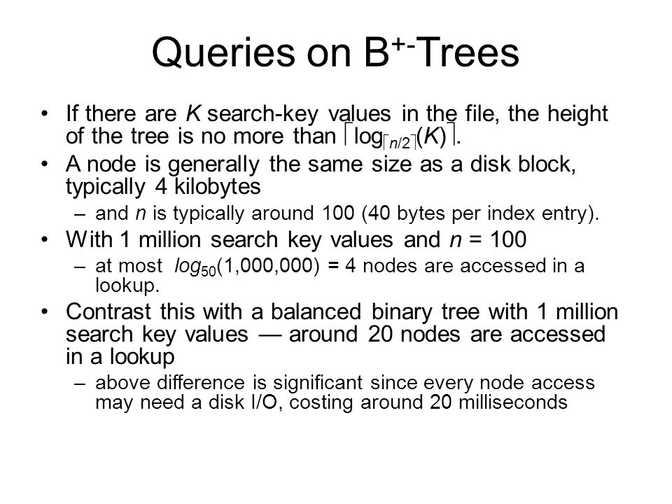 Queries on B +- Trees If there are K search-key values in the file, the height of the tree is no more than  log  n/2  (K) . A node is generally th