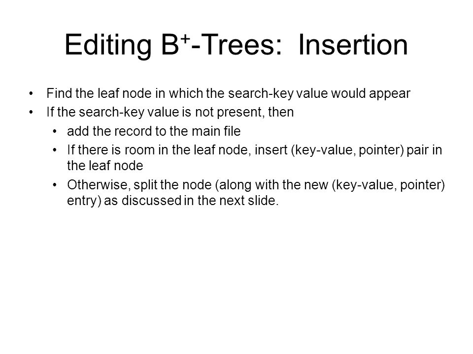 Editing B + -Trees: Insertion Find the leaf node in which the search-key value would appear If the search-key value is not present, then add the recor