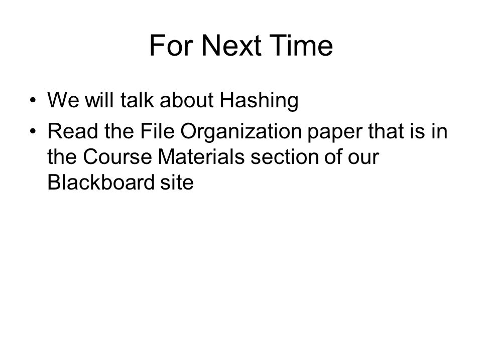 For Next Time We will talk about Hashing Read the File Organization paper that is in the Course Materials section of our Blackboard site