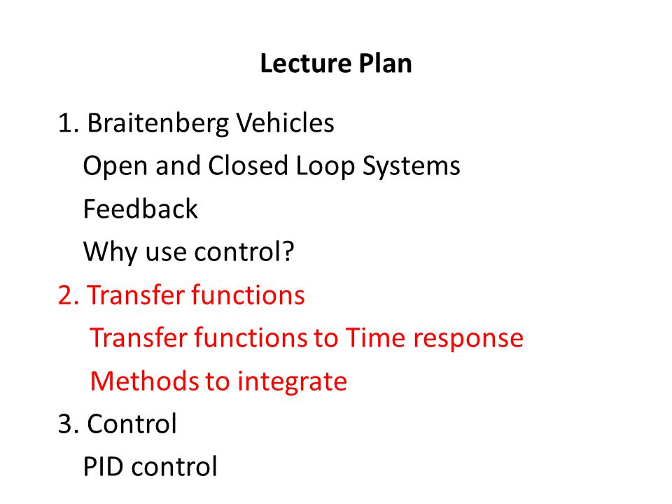 Lecture Plan 1. Braitenberg Vehicles Open and Closed Loop Systems Feedback Why use control.