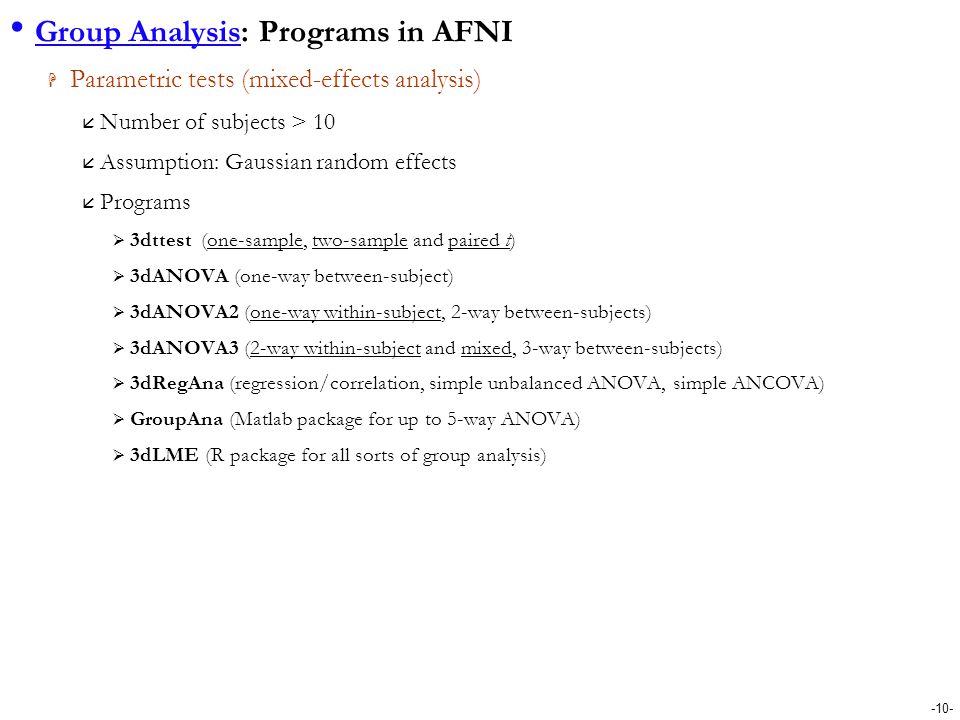 -10- Group Analysis: Programs in AFNI  Parametric tests (mixed-effects analysis)  Number of subjects > 10  Assumption: Gaussian random effects  Pr