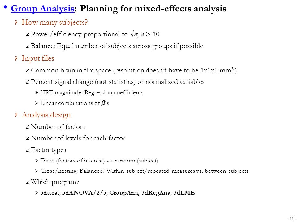 -11- Group Analysis: Planning for mixed-effects analysis  How many subjects?  Power/efficiency: proportional to √n; n > 10  Balance: Equal number o