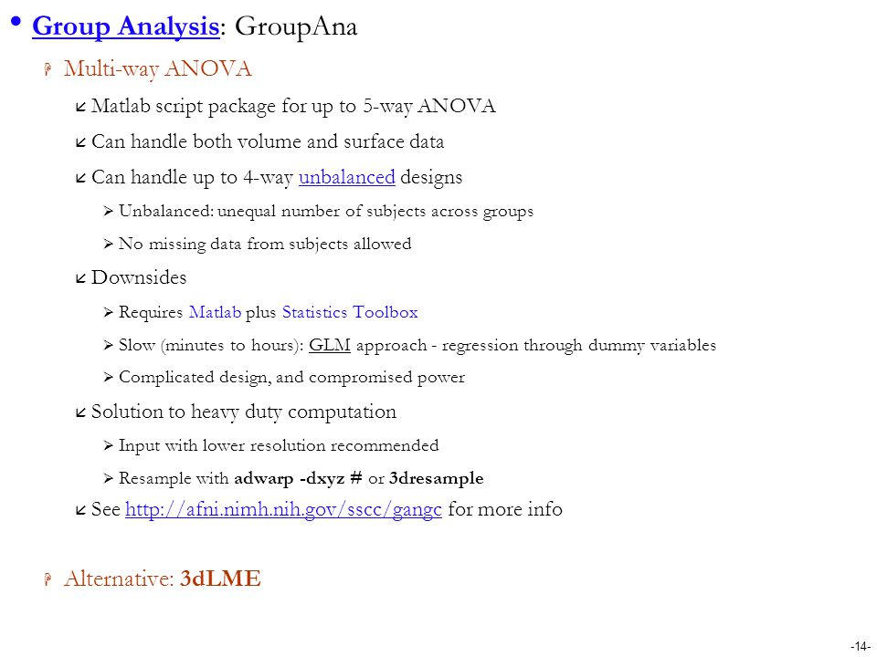 -14- Group Analysis: GroupAna  Multi-way ANOVA  Matlab script package for up to 5-way ANOVA  Can handle both volume and surface data  Can handle u