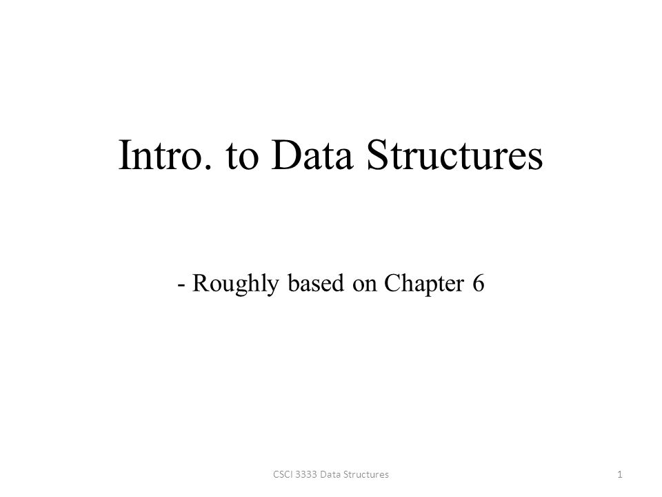 Intro. to Data Structures 1CSCI 3333 Data Structures - Roughly based on Chapter 6
