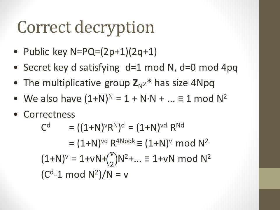 Homomorphicity Public key N=PQ=(2p+1)(2q+1) Encrypt vote v  Z N using randomness R  Z N * C = (1+N) v R N mod N 2 Homomorphic (1+N) v R N · (1+N) w S N ≡(1+N) v+w (RS) N mod N 2