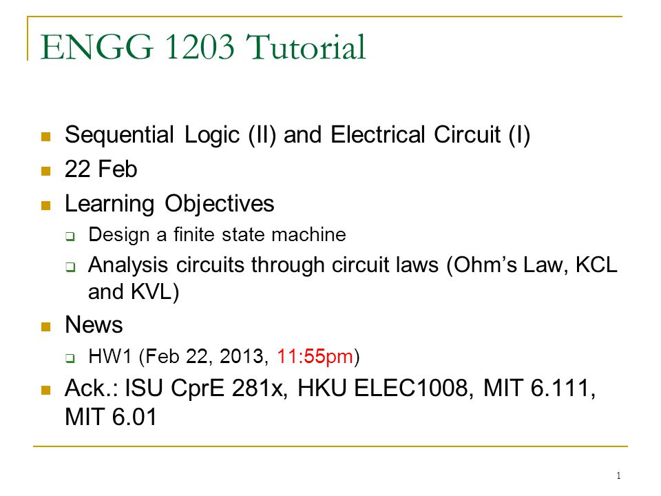 1 ENGG 1203 Tutorial Sequential Logic (II) and Electrical Circuit (I) 22 Feb Learning Objectives  Design a finite state machine  Analysis circuits t
